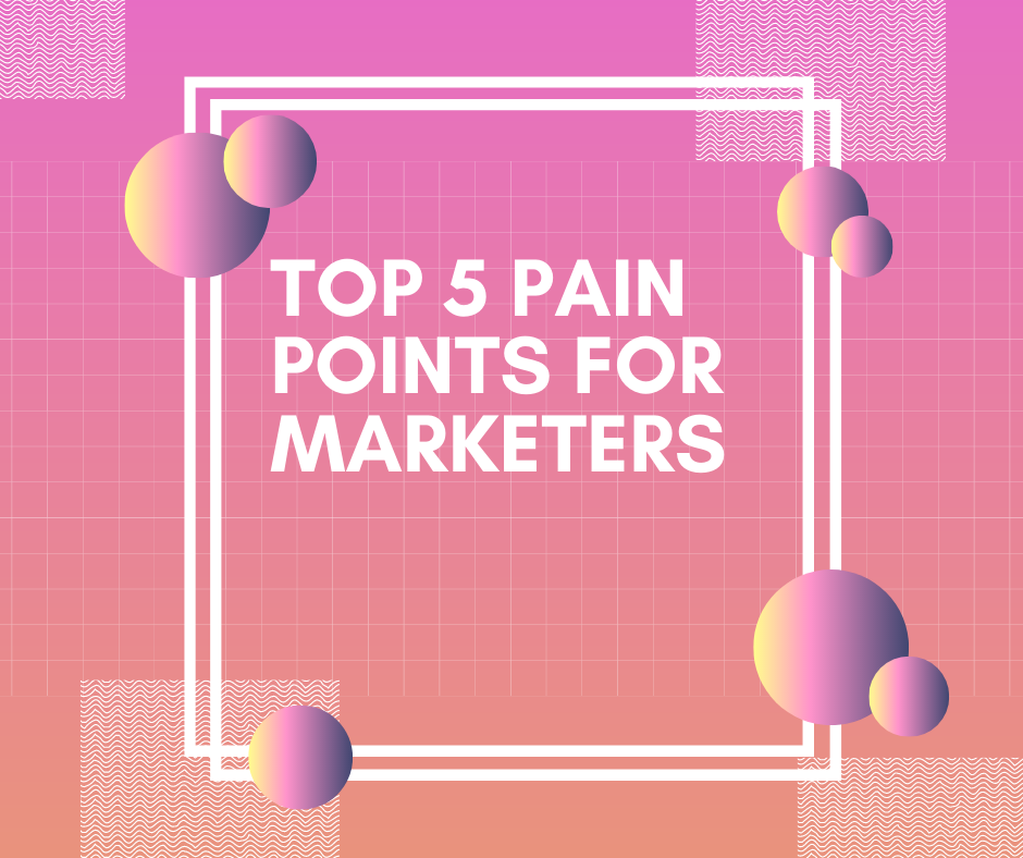 Top 5 Pain Points for Marketers